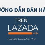 Hướng dẫn bán hàng trên Lazada đúng chuẩn, tránh các lỗi vi phạm