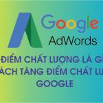 Điểm chất lượng là gì và 4 Tips tăng Điểm chất lượng Google Ads?